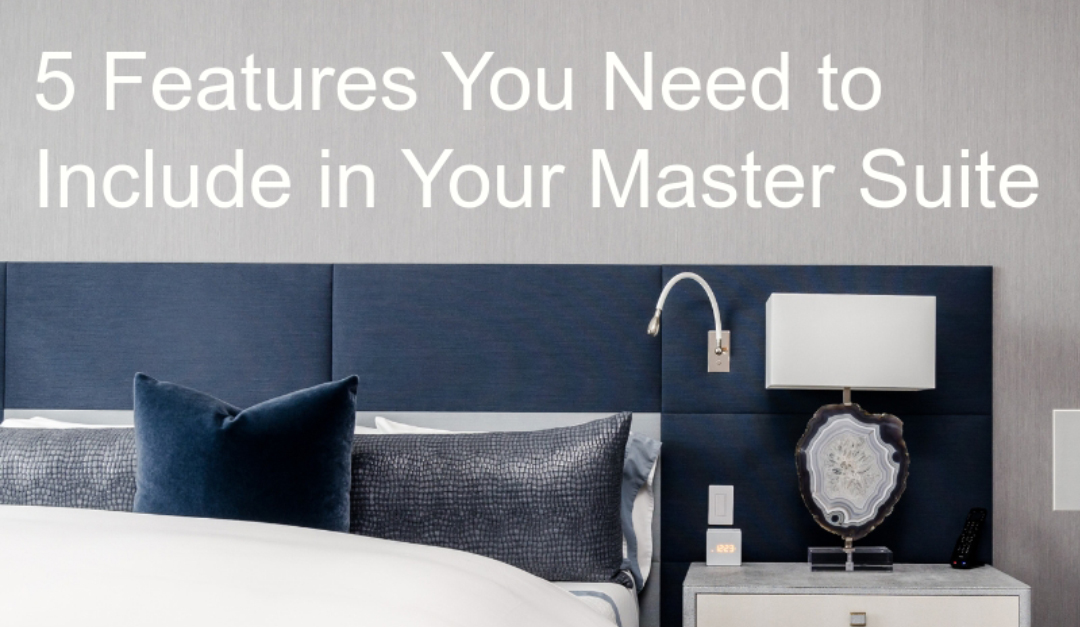 5 Features You Need to Include in Your Master Suite